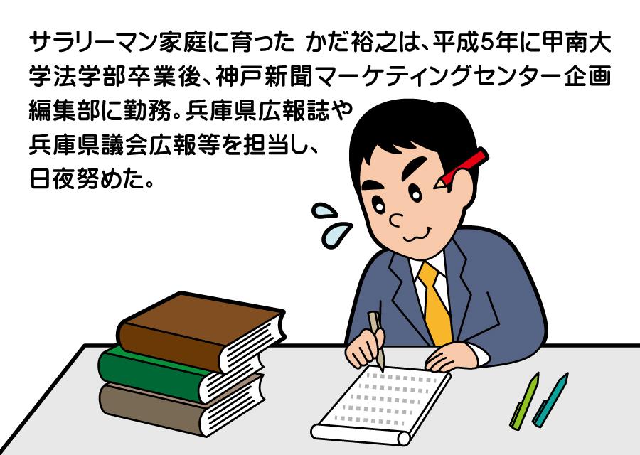 サラリーマン家庭に育った かだ裕之は、平成5年に甲南大学法学部卒業後、神戸新聞マーケティングセンター企画編集部に勤務。兵庫県広報誌や兵庫県議会広報等を担当し、日夜勤めた。