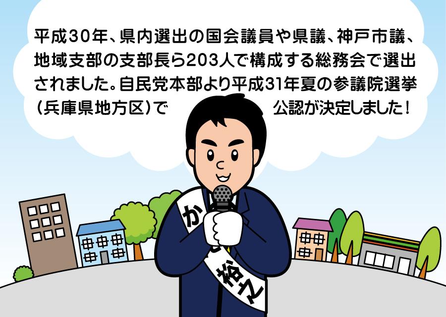 平成30年、県内選出の国会委員や県議、神戸市議、地域支部の支部長ら203人で構成する総務会で選出され、平成31年の参議院選挙に自民党公認候補として出馬いたします。