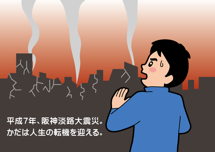 平成7年、阪神淡路大震災。かだは人生の転機を迎える。
